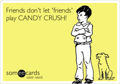 Friends dont let friends play Candy Crush